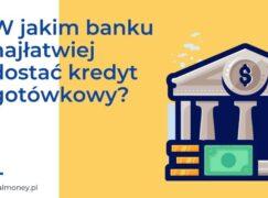 W jakim banku najłatwiej dostać kredyt gotówkowy?